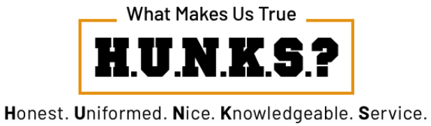 What makes us true H.U.N.K.S.? Honest. Uniformed. Nice. Knowledgable. Service